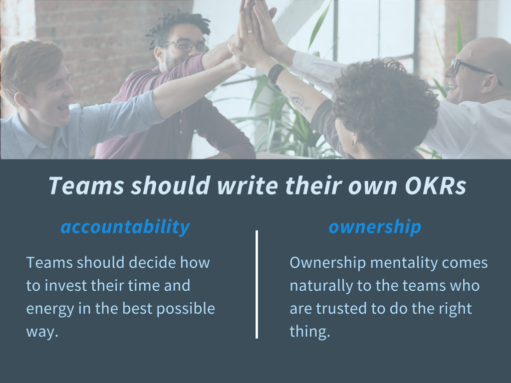 Teams should write their own OKRs. Benefits of accountability and ownership